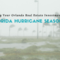 Preparing Your Orlando Real Estate Investments and Yourself for Florida Hurricane Season